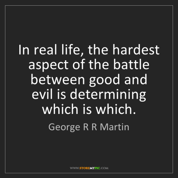 George R R Martin: In real life, the hardest aspect of the battle between...