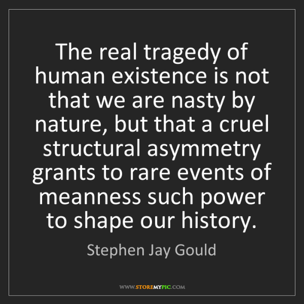 Stephen Jay Gould: The real tragedy of human existence is not that we are...