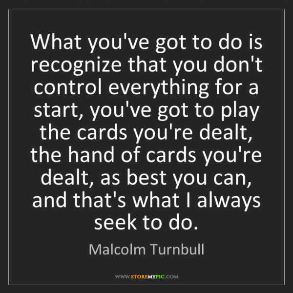 Malcolm Turnbull: What you've got to do is recognize that you don't control...