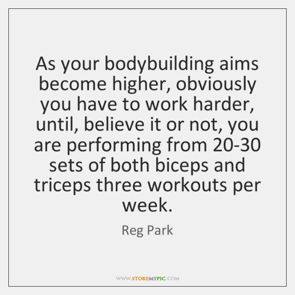 As your bodybuilding aims become higher, obviously you have to work harder, ...