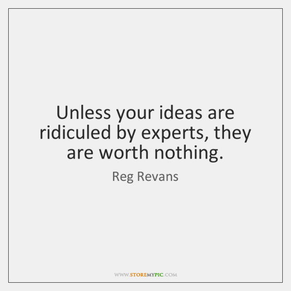 Unless your ideas are ridiculed by experts, they are worth nothing.
