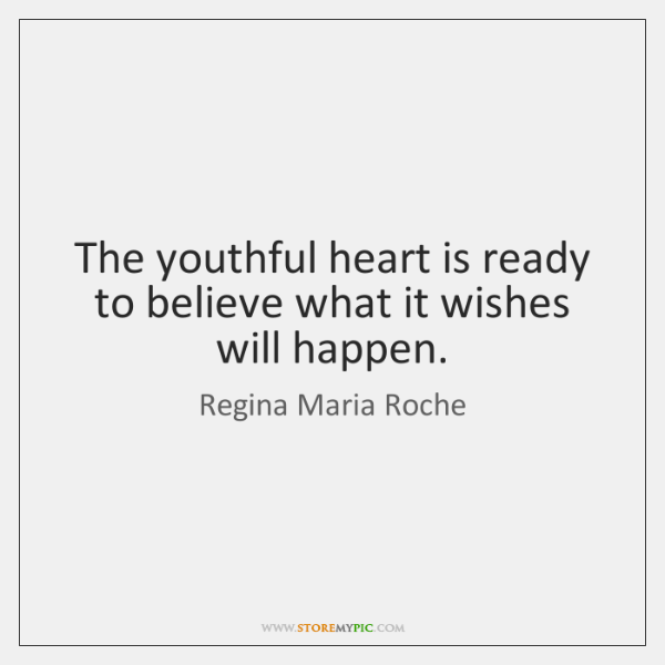 The youthful heart is ready to believe what it wishes will happen.