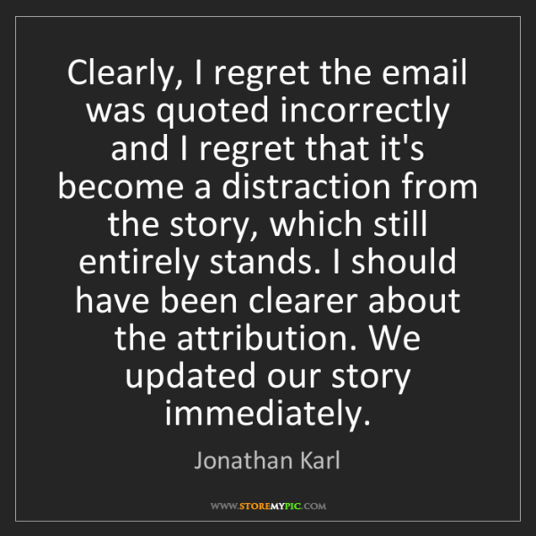 Jonathan Karl: Clearly, I regret the email was quoted incorrectly and...