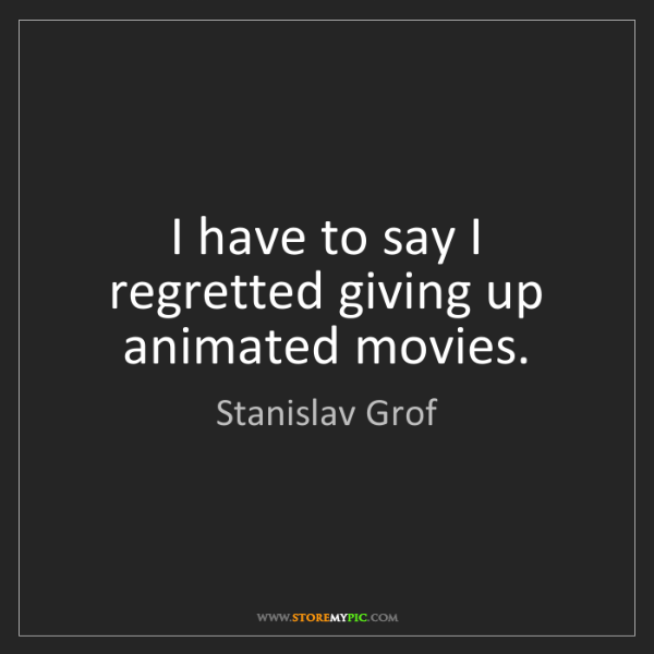 Stanislav Grof: I have to say I regretted giving up animated movies.