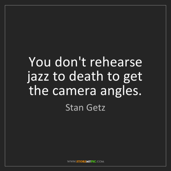 Stan Getz: You don't rehearse jazz to death to get the camera angles.