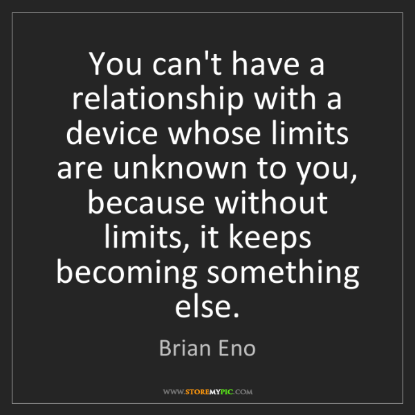 Brian Eno: You can't have a relationship with a device whose limits...