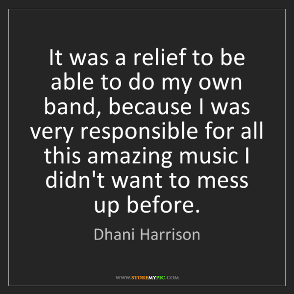 Dhani Harrison: It was a relief to be able to do my own band, because...