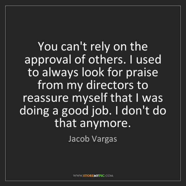 Jacob Vargas: You can't rely on the approval of others. I used to always...