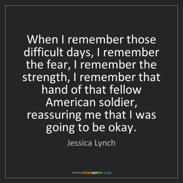 Jessica Lynch: When I remember those difficult days, I remember the...