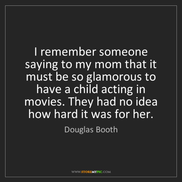 Douglas Booth: I remember someone saying to my mom that it must be so...
