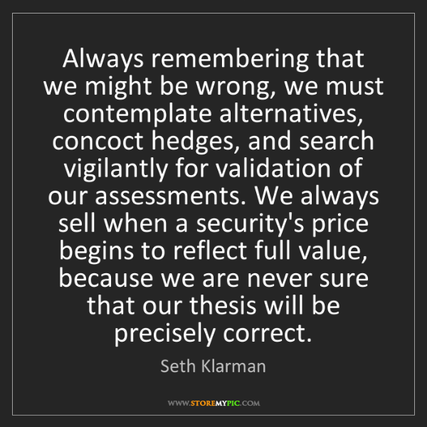 Seth Klarman: Always remembering that we might be wrong, we must contemplate...