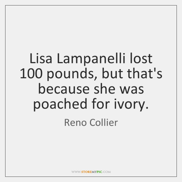 Lisa Lampanelli lost 100 pounds, but that's because she was poached for ivory.