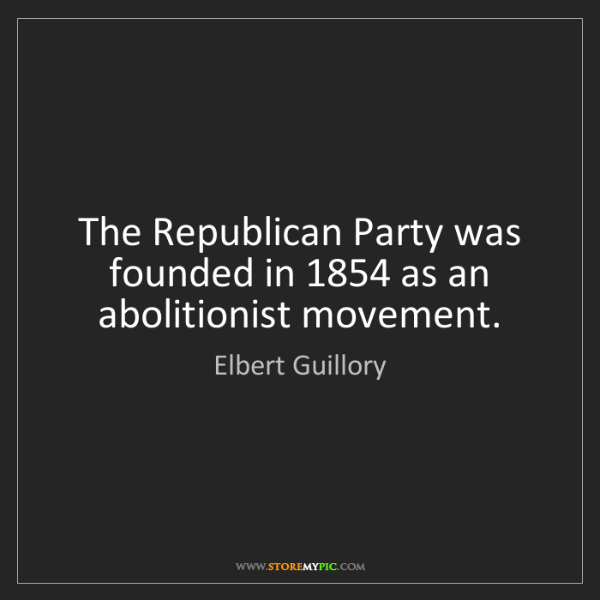 Elbert Guillory: The Republican Party was founded in 1854 as an abolitionist...