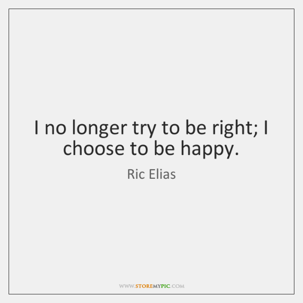 I no longer try to be right; I choose to be happy.