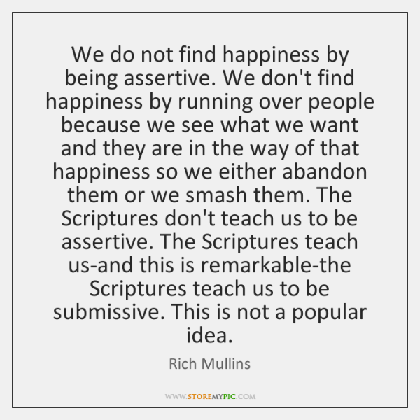 We do not find happiness by being assertive. We don't find happiness ...