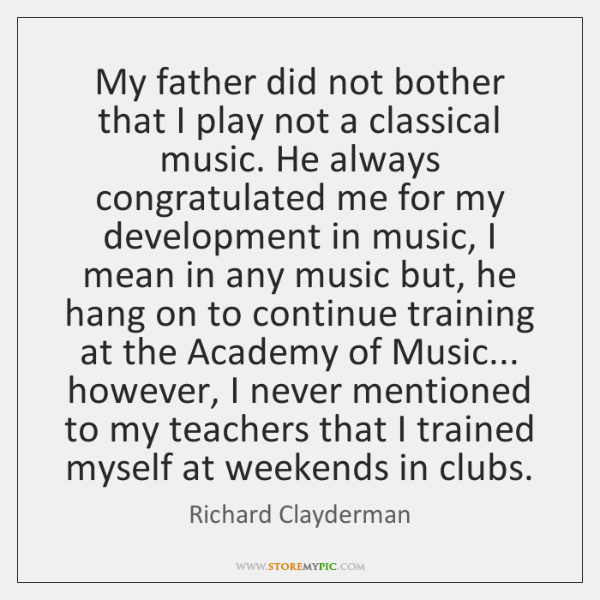 My father did not bother that I play not a classical music. ...