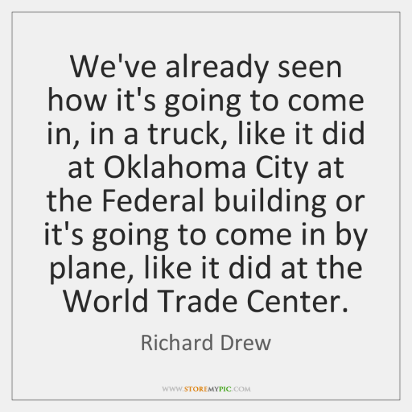 We've already seen how it's going to come in, in a truck, ...