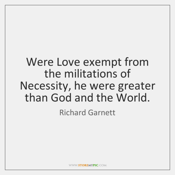 Were Love exempt from the militations of Necessity, he were greater than ...