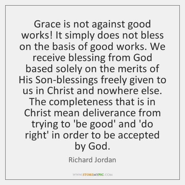 Grace is not against good works! It simply does not bless on ...