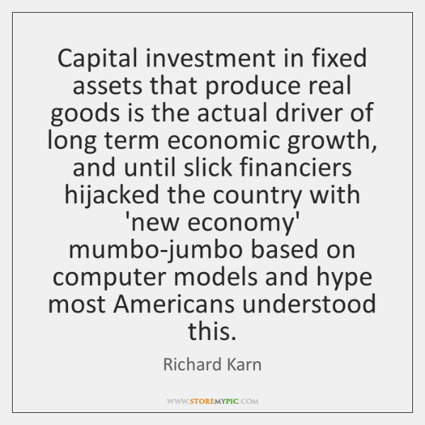 Capital investment in fixed assets that produce real goods is the actual ...