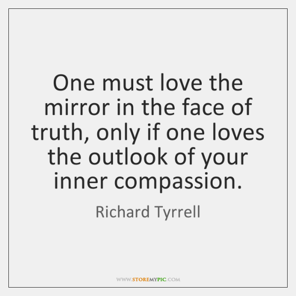 One must love the mirror in the face of truth, only if ...