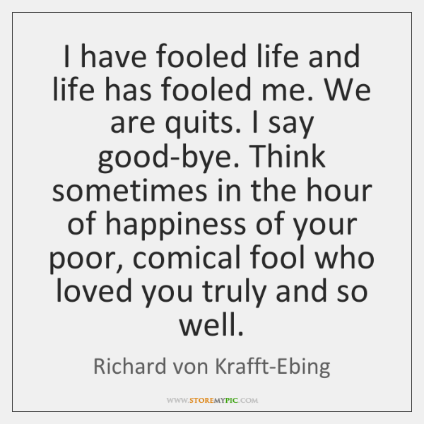 I have fooled life and life has fooled me. We are quits. ...