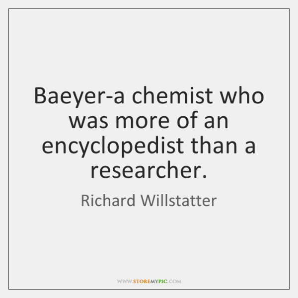 Baeyer-a chemist who was more of an encyclopedist than a researcher.