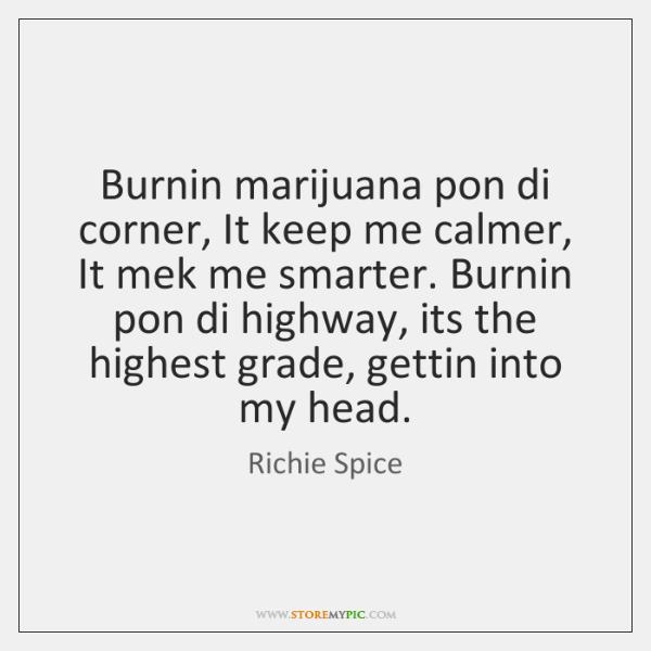 Burnin marijuana pon di corner, It keep me calmer, It mek me ...