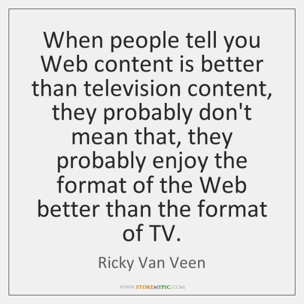 When people tell you Web content is better than television content, they ...