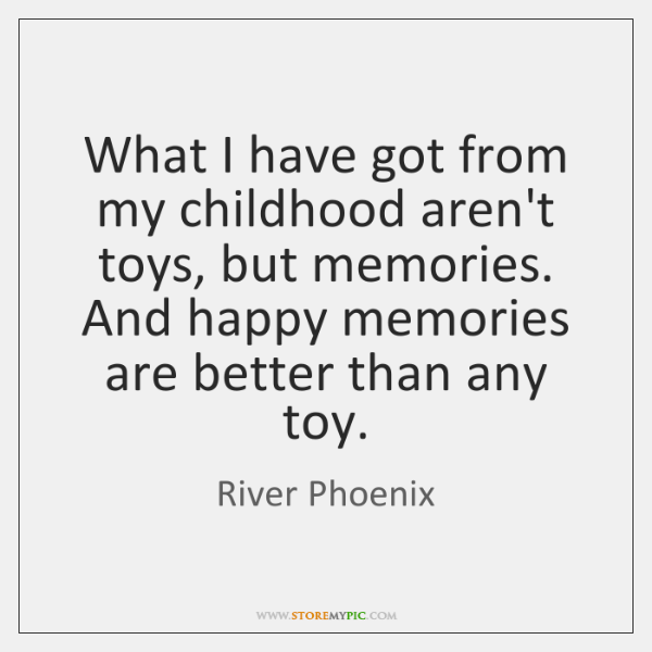What I Have Got From My Childhood Aren T Toys But Memories And