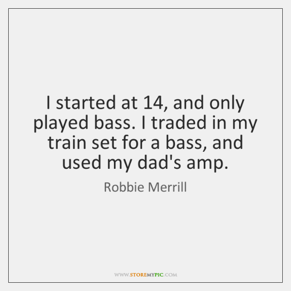 I started at 14, and only played bass. I traded in my train ...