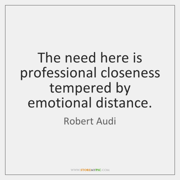 The need here is professional closeness tempered by emotional distance.