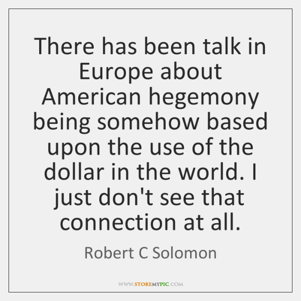 There has been talk in Europe about American hegemony being somehow based ...