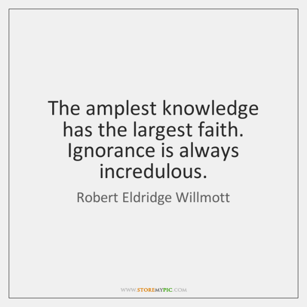The amplest knowledge has the largest faith. Ignorance is always incredulous.