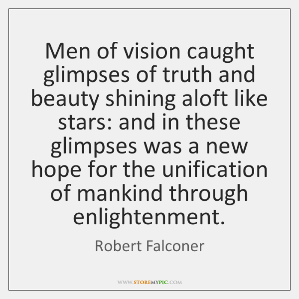 Men of vision caught glimpses of truth and beauty shining aloft like ...