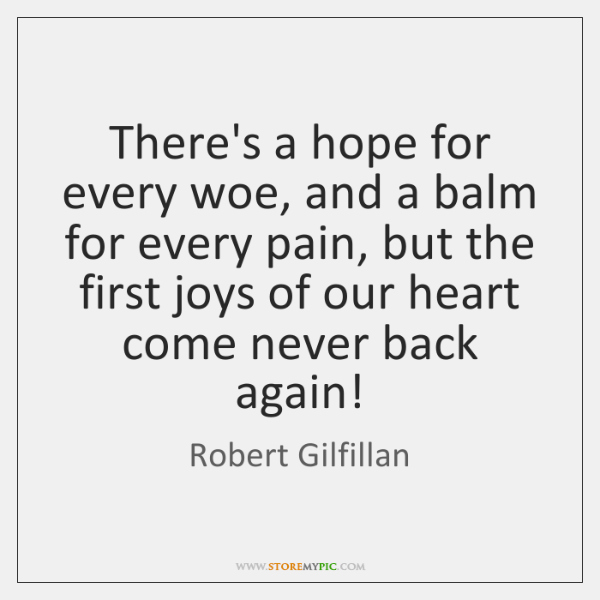 There's a hope for every woe, and a balm for every pain, ...