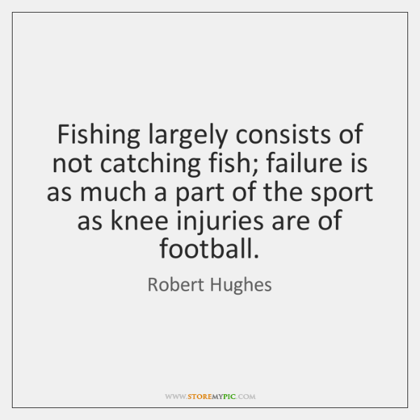 Fishing largely consists of not catching fish; failure is as much a ...