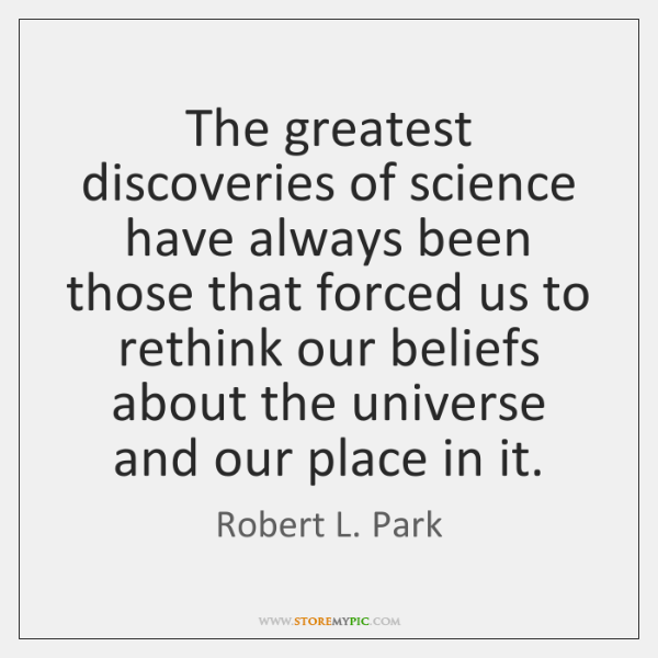 The greatest discoveries of science have always been those that forced us ...