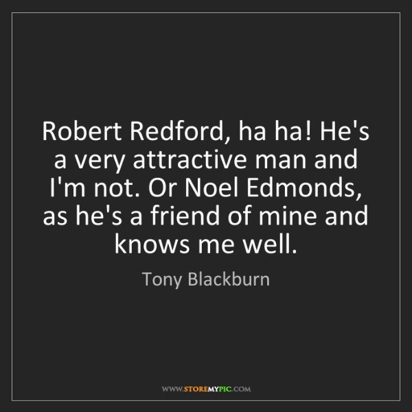 Tony Blackburn: Robert Redford, ha ha! He's a very attractive man and...