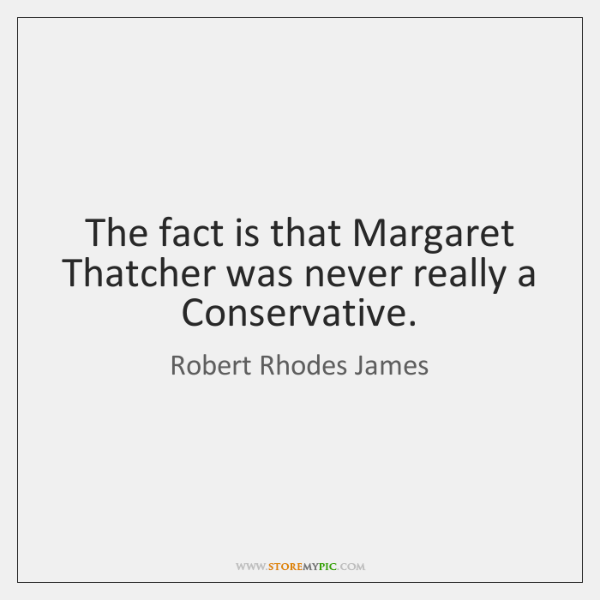 The fact is that Margaret Thatcher was never really a Conservative.