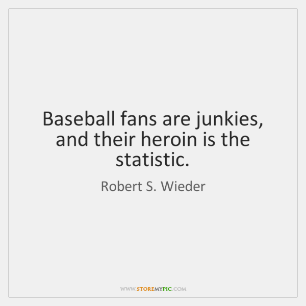 Baseball fans are junkies, and their heroin is the statistic.