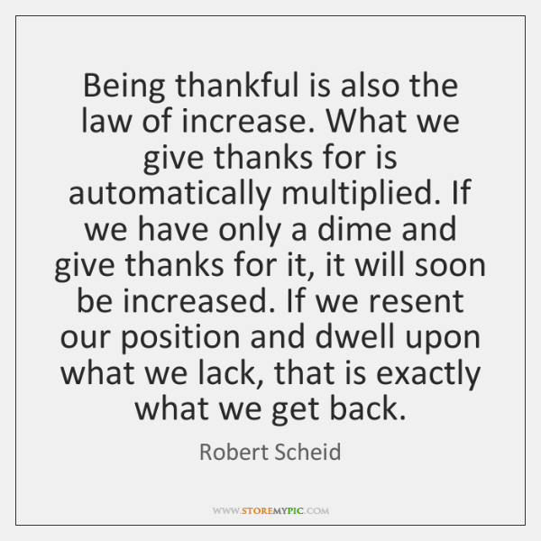 Being thankful is also the law of increase. What we give thanks ...