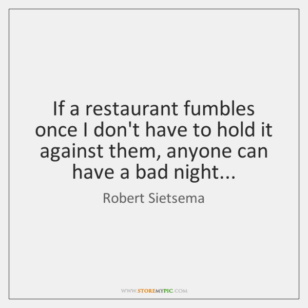 If a restaurant fumbles once I don't have to hold it against ...
