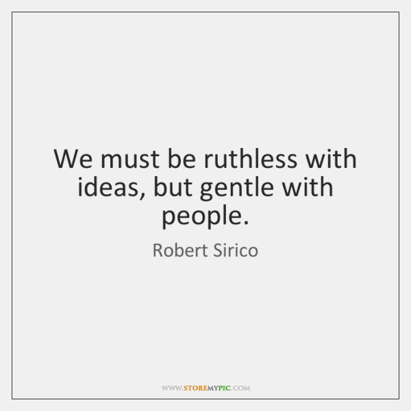 We must be ruthless with ideas, but gentle with people.