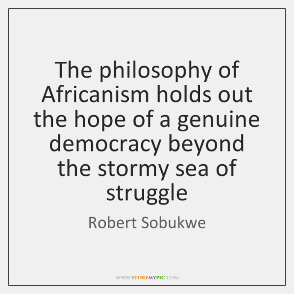 The philosophy of Africanism holds out the hope of a genuine democracy ...