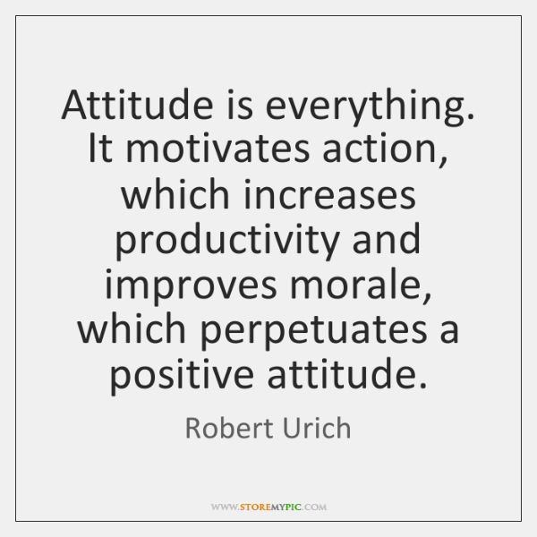 Attitude is everything. It motivates action, which increases productivity and improves morale, ...