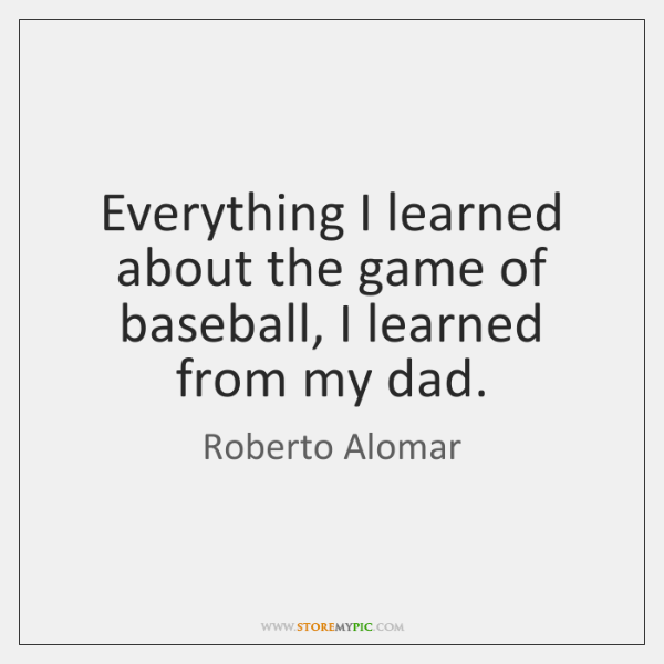 Everything I learned about the game of baseball, I learned from my ...