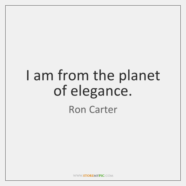 I am from the planet of elegance.