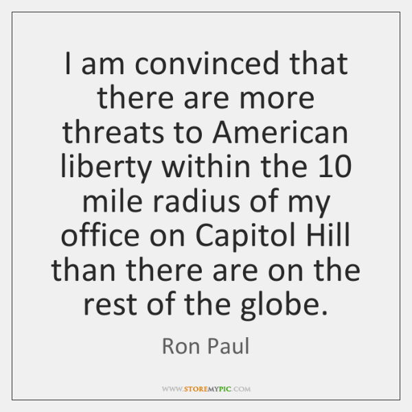 I am convinced that there are more threats to American liberty within ...