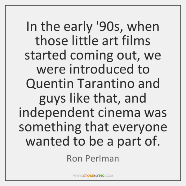 In the early '90s, when those little art films started coming ...